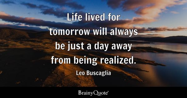 Life lived for tomorrow will always be just a day away from being realized. - Leo Buscaglia