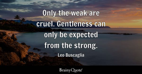 Only the weak are cruel. Gentleness can only be expected from the strong. - Leo Buscaglia