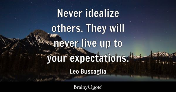 Never idealize others. They will never live up to your expectations. - Leo Buscaglia