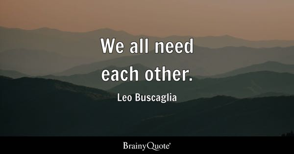 We all need each other. - Leo Buscaglia