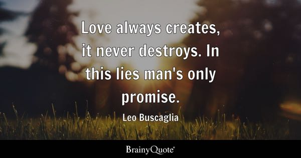 Love always creates, it never destroys. In this lies man's only promise. - Leo Buscaglia