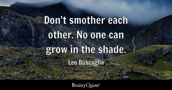 Don't smother each other. No one can grow in the shade. - Leo Buscaglia