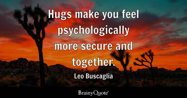 Hugs make you feel psychologically more secure and together. - Leo Buscaglia