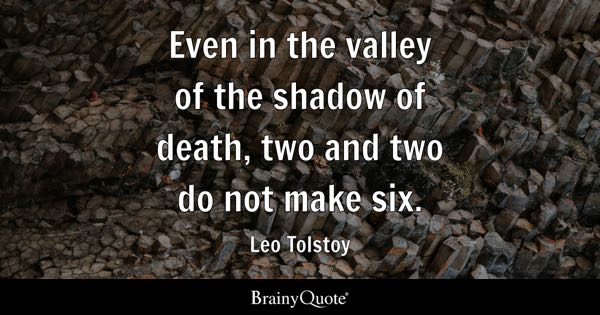 Even in the valley of the shadow of death, two and two do not make six. - Leo Tolstoy
