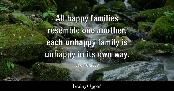 All happy families resemble one another, each unhappy family is unhappy in its own way. - Leo Tolstoy