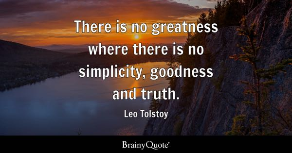 There is no greatness where there is no simplicity, goodness and truth. - Leo Tolstoy