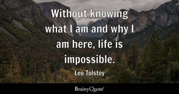 Without knowing what I am and why I am here, life is impossible. - Leo Tolstoy