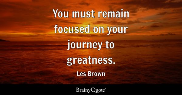 You must remain focused on your journey to greatness. - Les Brown
