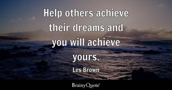 Help others achieve their dreams and you will achieve yours. - Les Brown