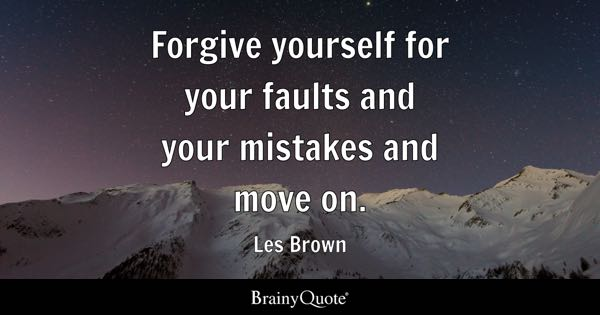 Forgive yourself for your faults and your mistakes and move on. - Les Brown