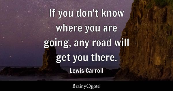 If you don't know where you are going, any road will get you there. - Lewis Carroll