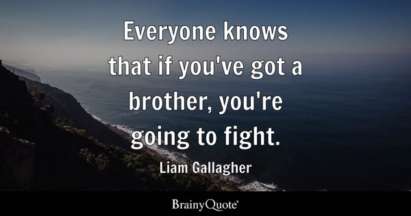 Everyone knows that if you've got a brother, you're going to fight. - Liam Gallagher