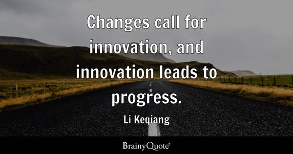 Changes call for innovation, and innovation leads to progress. - Li Keqiang