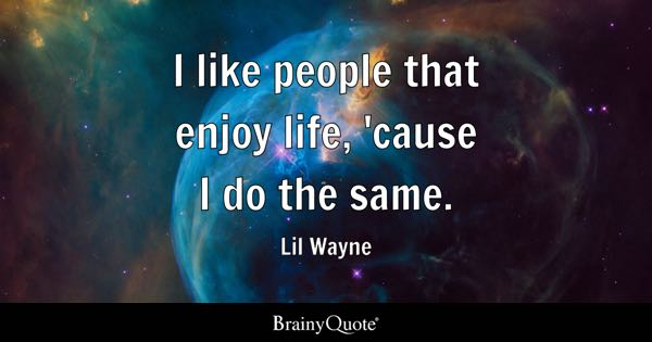 I like people that enjoy life, 'cause I do the same. - Lil Wayne