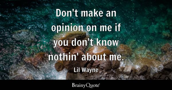 Don't make an opinion on me if you don't know nothin' about me. - Lil Wayne