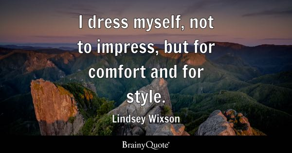 I dress myself, not to impress, but for comfort and for style. - Lindsey Wixson