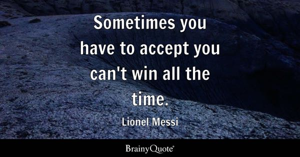 Sometimes you have to accept you can't win all the time. - Lionel Messi