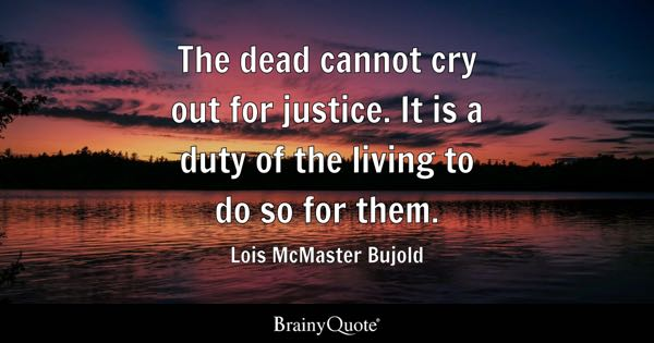 The dead cannot cry out for justice. It is a duty of the living to do so for them. - Lois McMaster Bujold