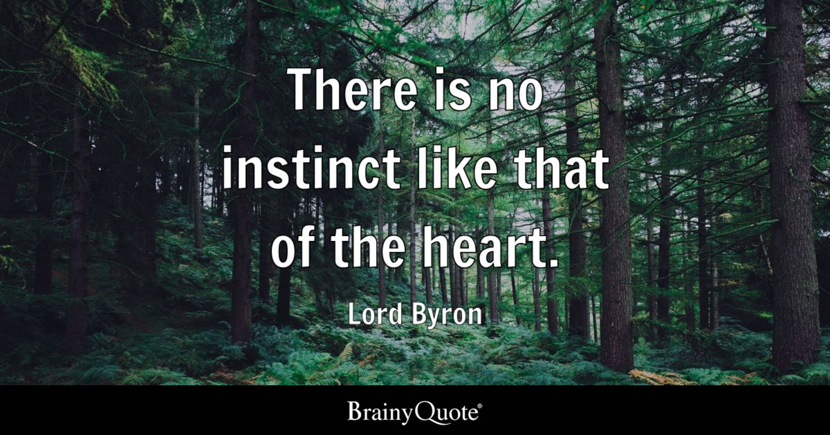 There is no instinct like that of the heart. - Lord Byron