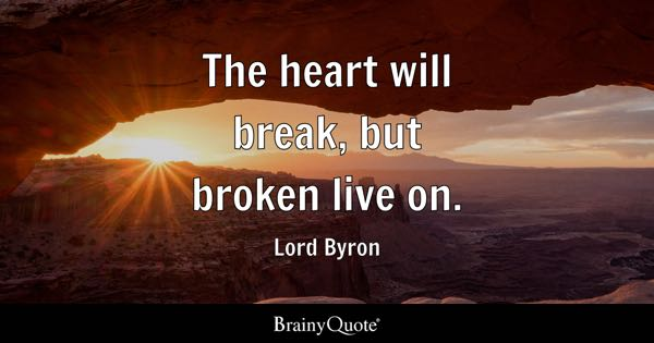 The heart will break, but broken live on. - Lord Byron