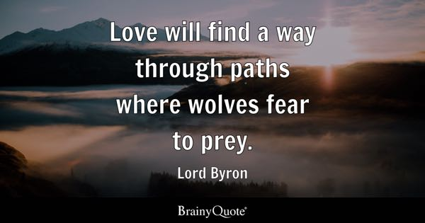 Love will find a way through paths where wolves fear to prey. - Lord Byron