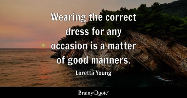 Wearing the correct dress for any occasion is a matter of good manners. - Loretta Young