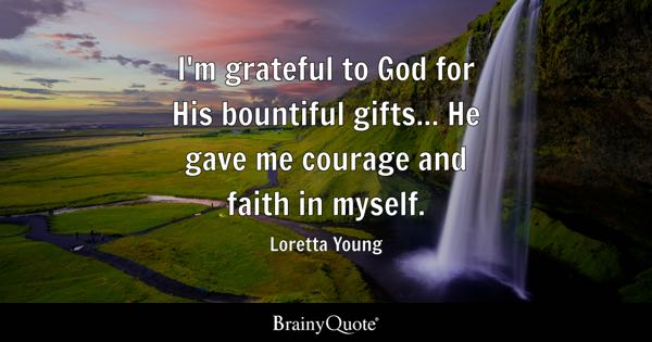 I'm grateful to God for His bountiful gifts... He gave me courage and faith in myself. - Loretta Young