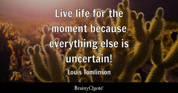 Live life for the moment because everything else is uncertain! - Louis Tomlinson