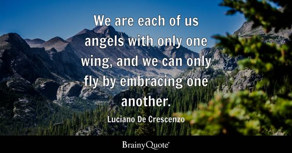 We are each of us angels with only one wing, and we can only fly by embracing one another. - Luciano De Crescenzo