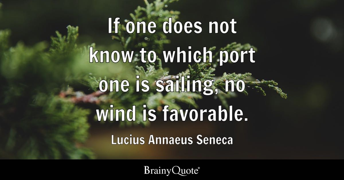 If one does not know to which port one is sailing, no wind is favorable. - Lucius Annaeus Seneca