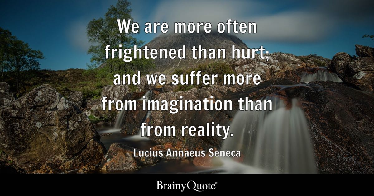 We are more often frightened than hurt; and we suffer more from imagination than from reality. - Lucius Annaeus Seneca