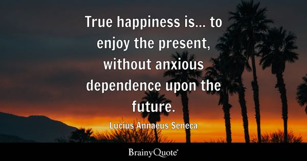 True happiness is... to enjoy the present, without anxious dependence upon the future. - Lucius Annaeus Seneca