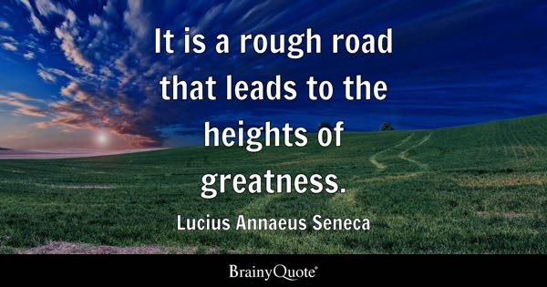 It is a rough road that leads to the heights of greatness. - Lucius Annaeus Seneca