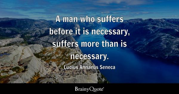 A man who suffers before it is necessary, suffers more than is necessary. - Lucius Annaeus Seneca
