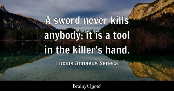A sword never kills anybody; it is a tool in the killer's hand. - Lucius Annaeus Seneca