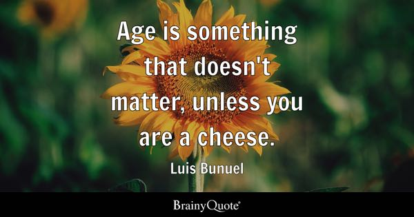 Age is something that doesn't matter, unless you are a cheese. - Luis Bunuel