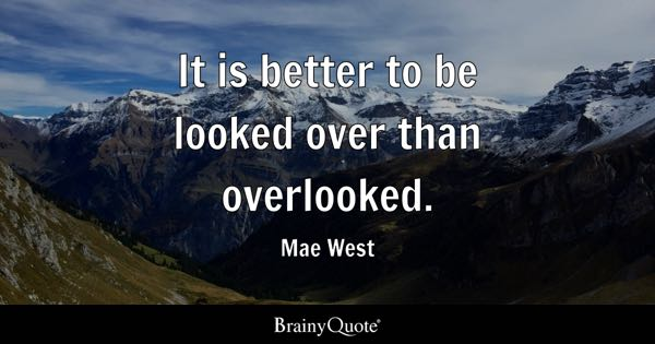 It is better to be looked over than overlooked. - Mae West