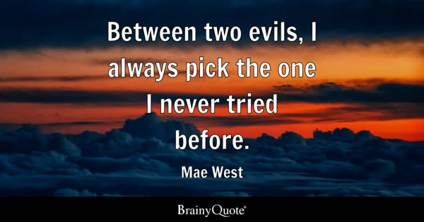 Between two evils, I always pick the one I never tried before. - Mae West