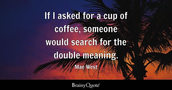 If I asked for a cup of coffee, someone would search for the double meaning. - Mae West