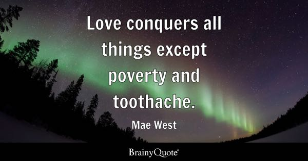 Love conquers all things except poverty and toothache. - Mae West