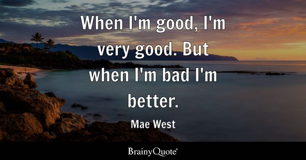 When I'm good, I'm very good. But when I'm bad I'm better. - Mae West