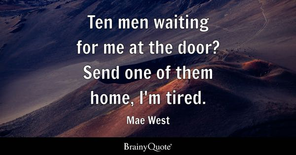 Ten men waiting for me at the door? Send one of them home, I'm tired. - Mae West