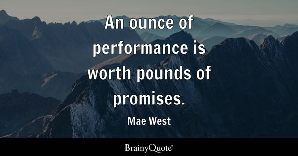 An ounce of performance is worth pounds of promises. - Mae West