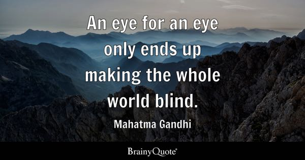 An eye for an eye only ends up making the whole world blind. - Mahatma Gandhi