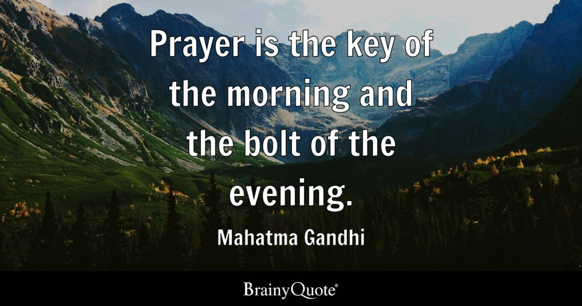 Prayer is the key of the morning and the bolt of the evening. - Mahatma Gandhi