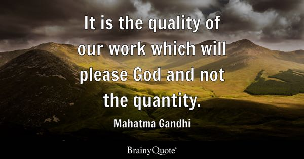 It is the quality of our work which will please God and not the quantity. - Mahatma Gandhi