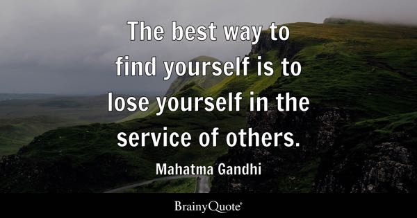 The best way to find yourself is to lose yourself in the service of others. - Mahatma Gandhi