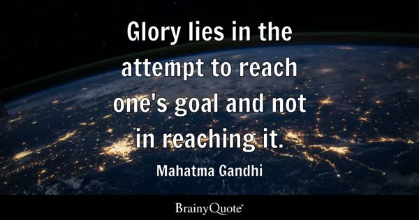Glory lies in the attempt to reach one's goal and not in reaching it. - Mahatma Gandhi