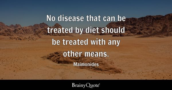 No disease that can be treated by diet should be treated with any other means. - Maimonides