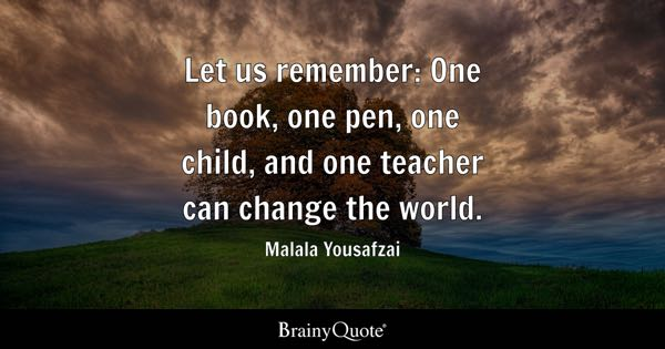 Let us remember: One book, one pen, one child, and one teacher can change the world. - Malala Yousafzai